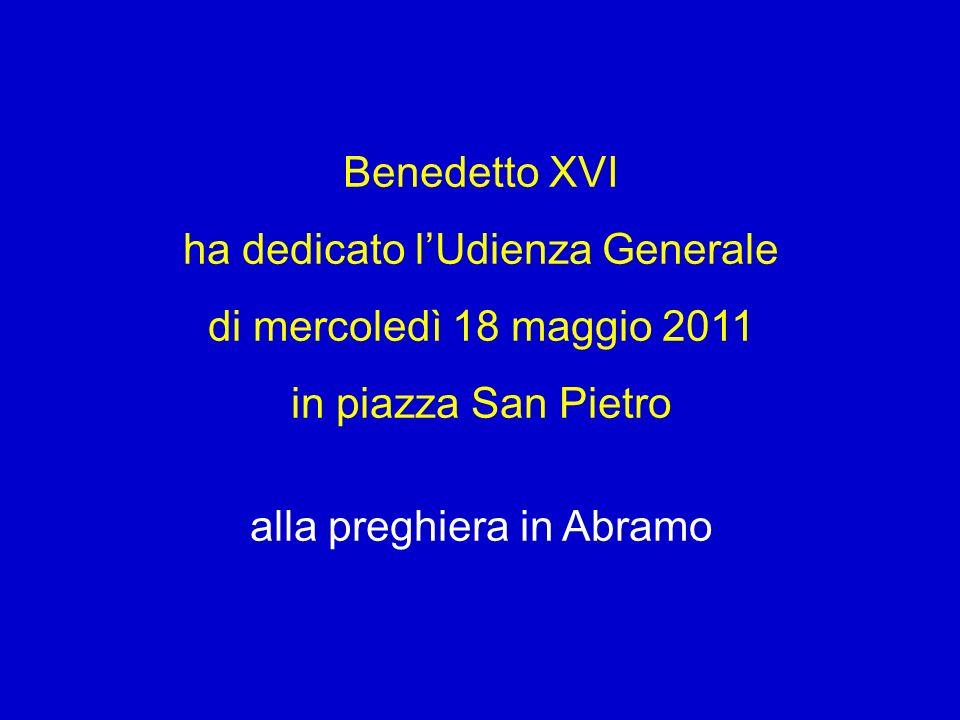 Benedetto XVI ha dedicato lUdienza Generale di mercoledì 18 maggio 2011 in piazza San Pietro alla preghiera in Abramo