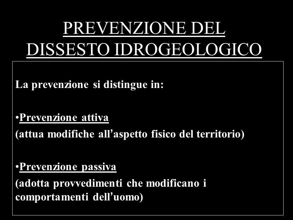 PREVENZIONE DEL DISSESTO IDROGEOLOGICO La prevenzione si distingue in: Prevenzione attiva (attua modifiche allaspetto fisico del territorio) Prevenzio