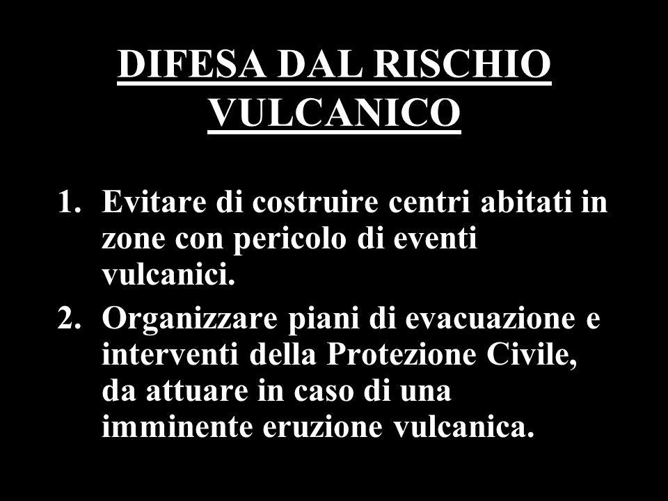 DIFESA DAL RISCHIO VULCANICO 1.Evitare di costruire centri abitati in zone con pericolo di eventi vulcanici. 2.Organizzare piani di evacuazione e inte