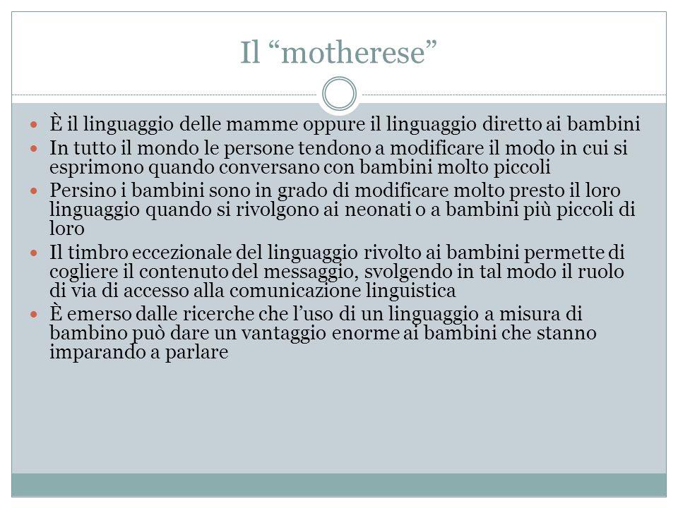 Il motherese È il linguaggio delle mamme oppure il linguaggio diretto ai bambini In tutto il mondo le persone tendono a modificare il modo in cui si e