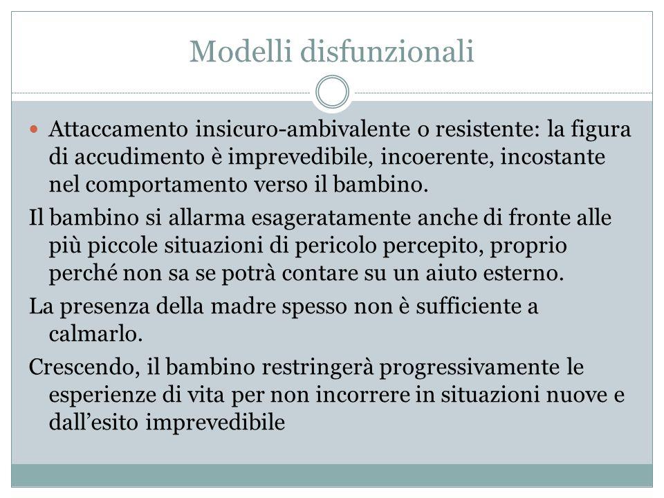 Modelli disfunzionali Attaccamento insicuro-ambivalente o resistente: la figura di accudimento è imprevedibile, incoerente, incostante nel comportamen
