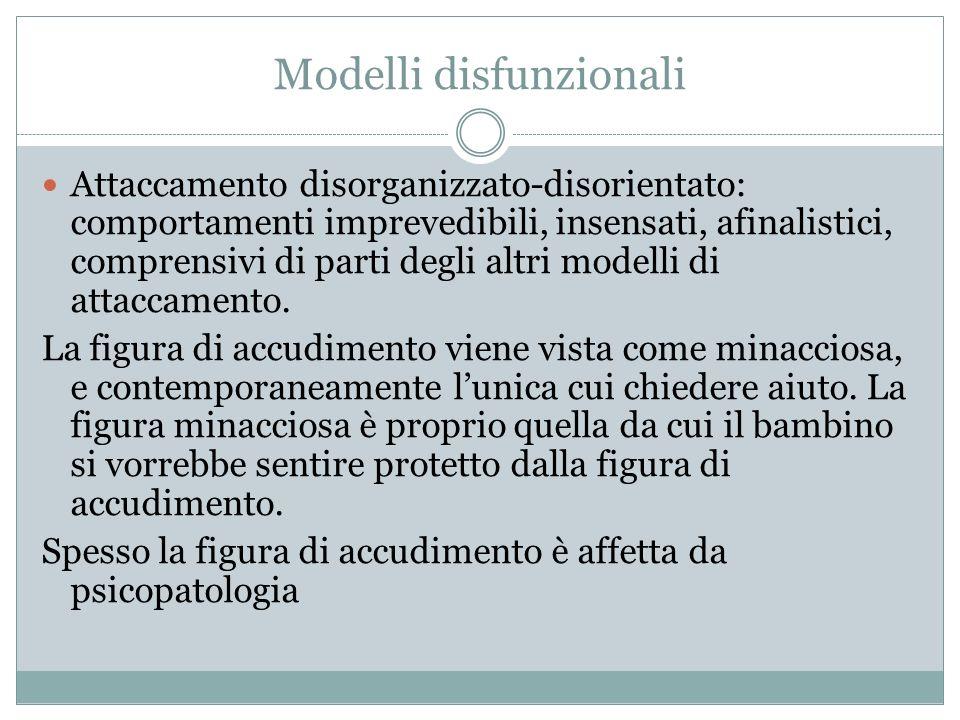 Modelli disfunzionali Attaccamento disorganizzato-disorientato: comportamenti imprevedibili, insensati, afinalistici, comprensivi di parti degli altri