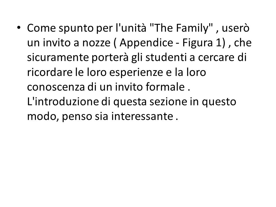 Come spunto per l unità The Family , userò un invito a nozze ( Appendice - Figura 1), che sicuramente porterà gli studenti a cercare di ricordare le loro esperienze e la loro conoscenza di un invito formale.