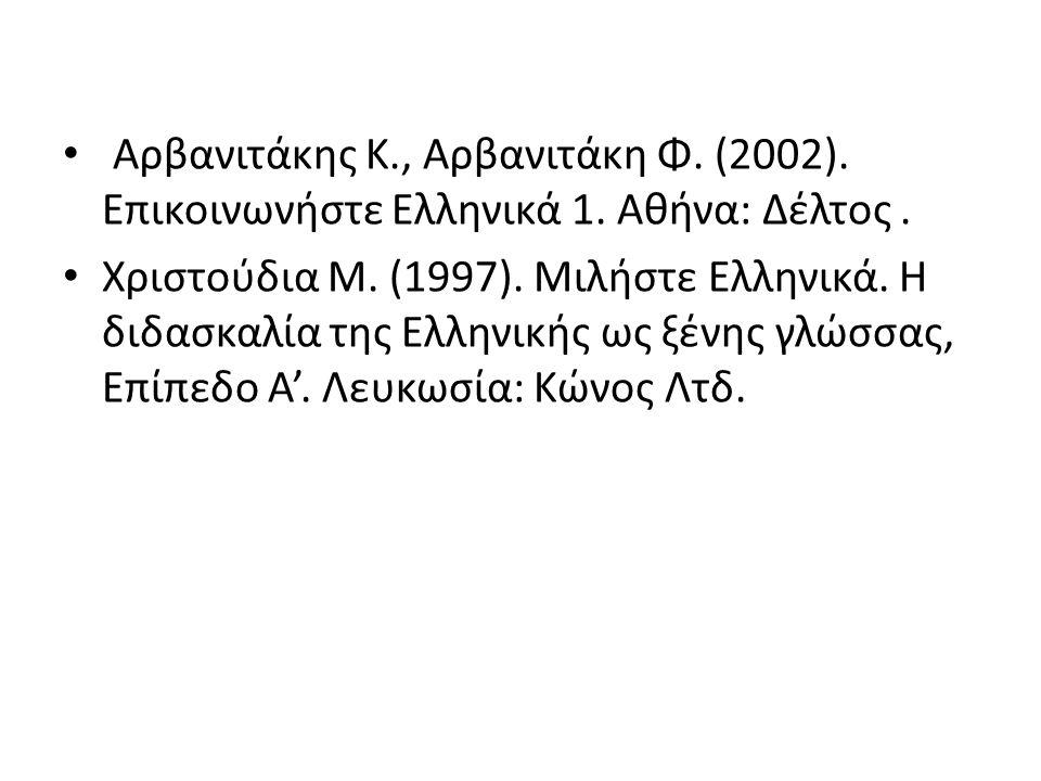 Αρβανιτάκης Κ., Αρβανιτάκη Φ. (2002). Επικοινωνήστε Ελληνικά 1. Αθήνα: Δέλτος. Χριστούδια Μ. (1997). Μιλήστε Ελληνικά. Η διδασκαλία της Ελληνικής ως ξ