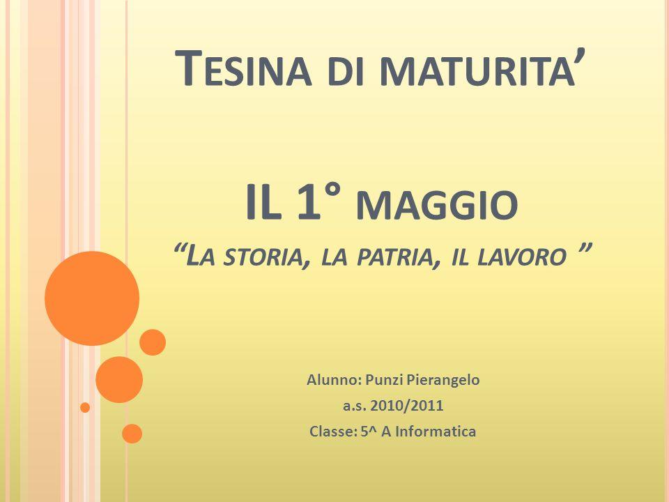 T ESINA DI MATURITA IL 1° MAGGIO L A STORIA, LA PATRIA, IL LAVORO Alunno: Punzi Pierangelo a.s.
