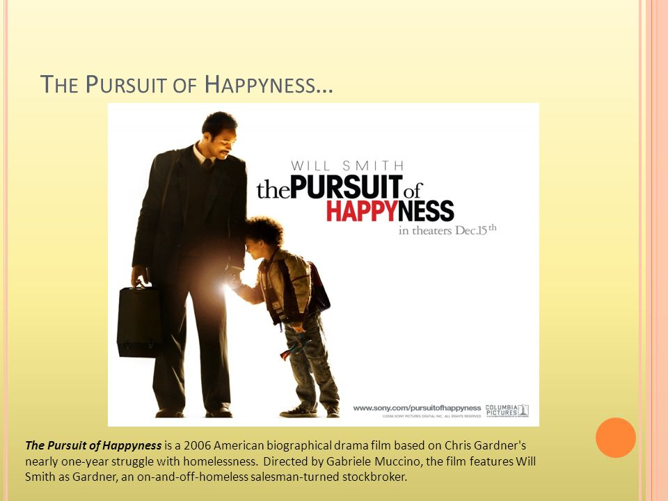 T HE P URSUIT OF H APPYNESS … The Pursuit of Happyness is a 2006 American biographical drama film based on Chris Gardner's nearly one-year struggle wi