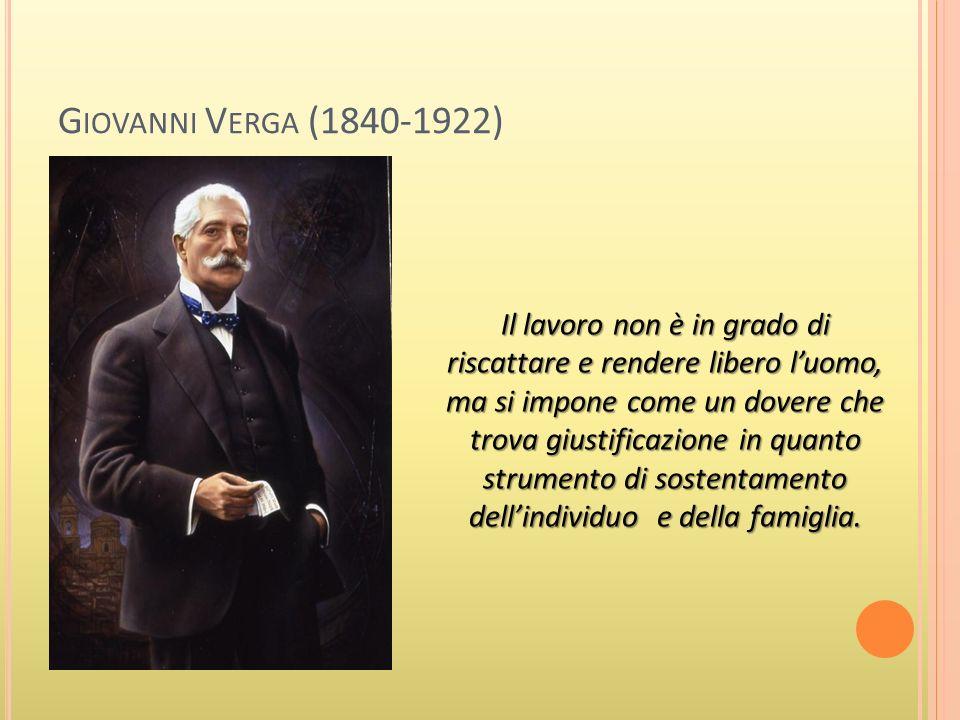 G IOVANNI V ERGA (1840-1922) Il lavoro non è in grado di riscattare e rendere libero luomo, ma si impone come un dovere che trova giustificazione in quanto strumento di sostentamento dellindividuo e della famiglia.