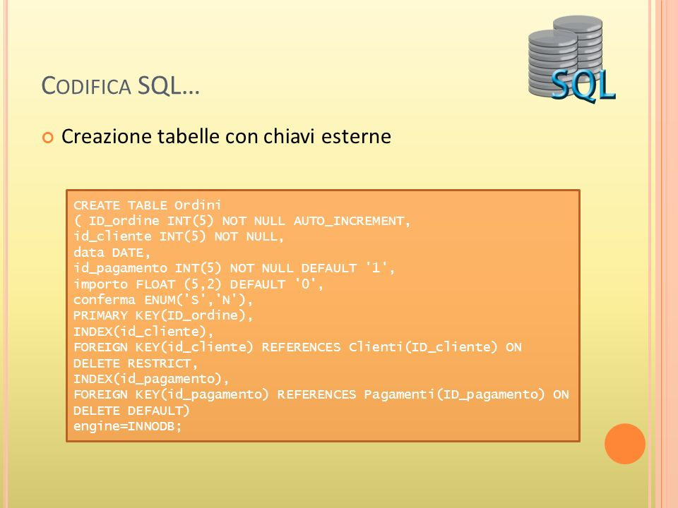 C ODIFICA SQL… Creazione tabelle con chiavi esterne CREATE TABLE Ordini ( ID_ordine INT(5) NOT NULL AUTO_INCREMENT, id_cliente INT(5) NOT NULL, data D