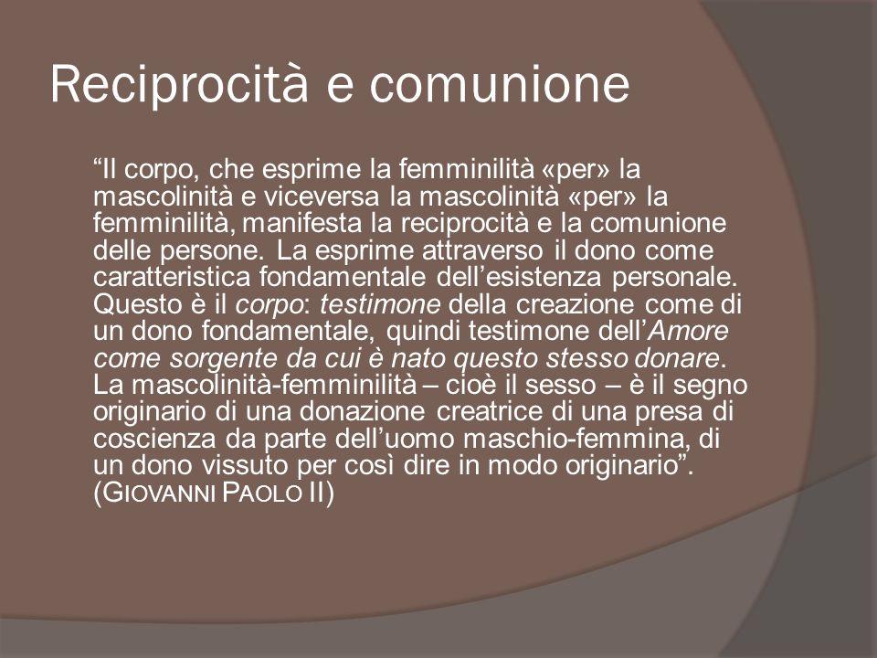 Reciprocità e comunione Il corpo, che esprime la femminilità «per» la mascolinità e viceversa la mascolinità «per» la femminilità, manifesta la recipr
