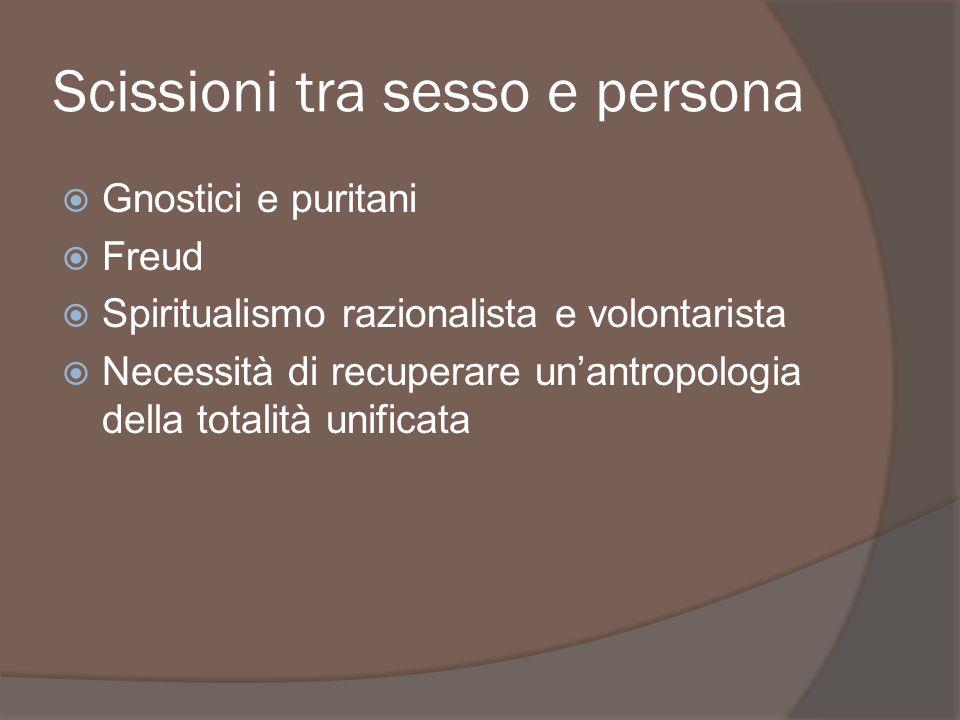 Scissioni tra sesso e persona Gnostici e puritani Freud Spiritualismo razionalista e volontarista Necessità di recuperare unantropologia della totalit
