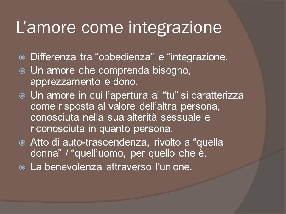 Lamore come integrazione Differenza tra obbedienza e integrazione. Un amore che comprenda bisogno, apprezzamento e dono. Un amore in cui lapertura al