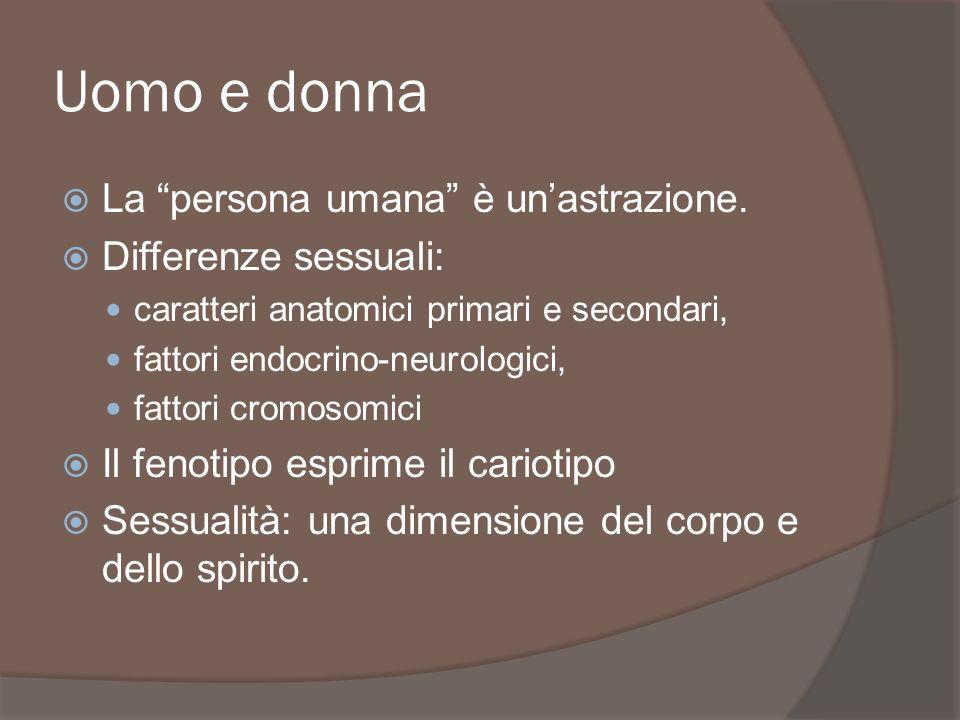 Uomo e donna La persona umana è unastrazione. Differenze sessuali: caratteri anatomici primari e secondari, fattori endocrino-neurologici, fattori cro