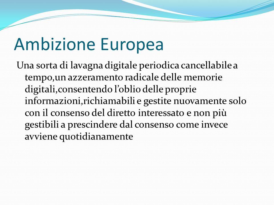 Ambizione Europea Una sorta di lavagna digitale periodica cancellabile a tempo,un azzeramento radicale delle memorie digitali,consentendo loblio delle