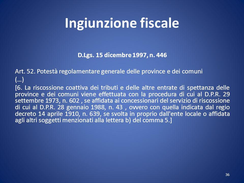 Ingiunzione fiscale D.Lgs. 15 dicembre 1997, n. 446 Art. 52. Potestà regolamentare generale delle province e dei comuni (…) [6. La riscossione coattiv