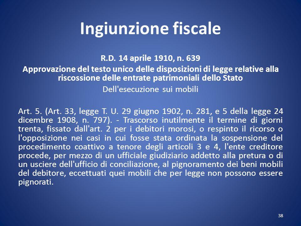 Ingiunzione fiscale R.D. 14 aprile 1910, n. 639 Approvazione del testo unico delle disposizioni di legge relative alla riscossione delle entrate patri