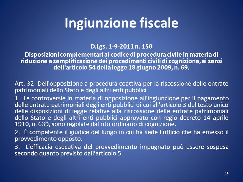 Ingiunzione fiscale D.Lgs. 1-9-2011 n. 150 Disposizioni complementari al codice di procedura civile in materia di riduzione e semplificazione dei proc