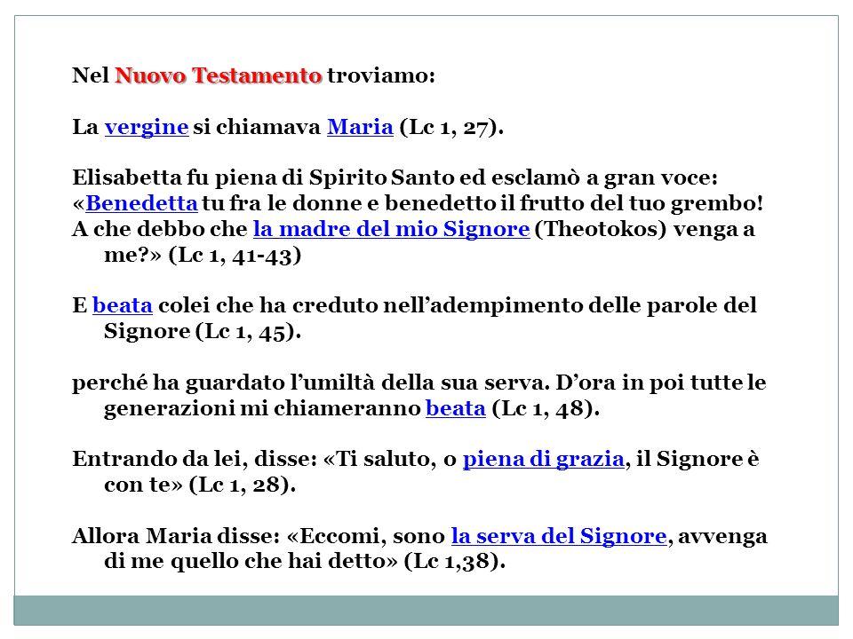 Nuovo Testamento Nel Nuovo Testamento troviamo: La vergine si chiamava Maria (Lc 1, 27). Elisabetta fu piena di Spirito Santo ed esclamò a gran voce: