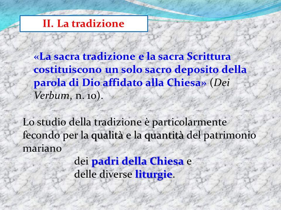 II. La tradizione qualitàquantità Lo studio della tradizione è particolarmente fecondo per la qualità e la quantità del patrimonio mariano padri della