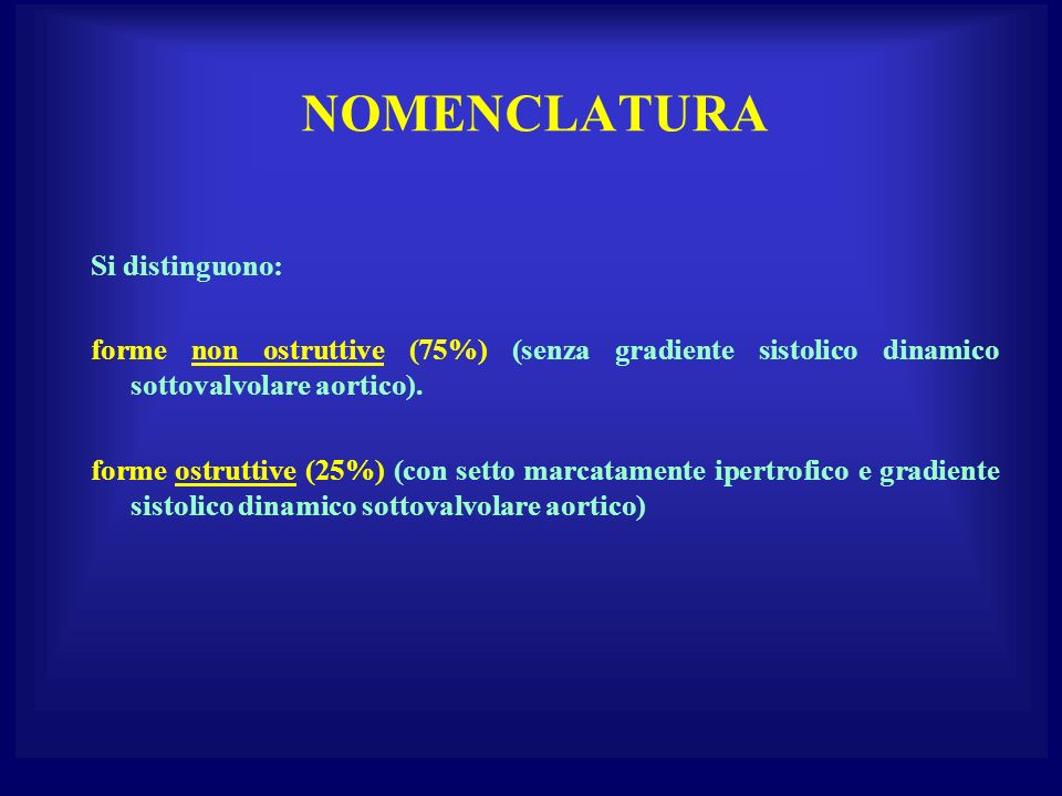 NOMENCLATURA Si distinguono: forme non ostruttive (75%) (senza gradiente sistolico dinamico sottovalvolare aortico). forme ostruttive (25%) (con setto