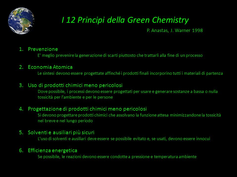 I 12 Principi della Green Chemistry 1.Prevenzione E meglio prevenire la generazione di scarti piuttosto che trattarli alla fine di un processo 2.Econo