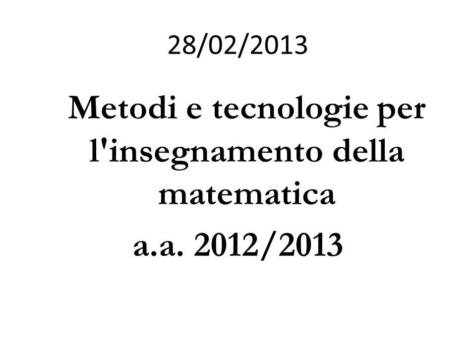28/02/2013 Metodi e tecnologie per l insegnamento della matematica a.a. 2012/2013