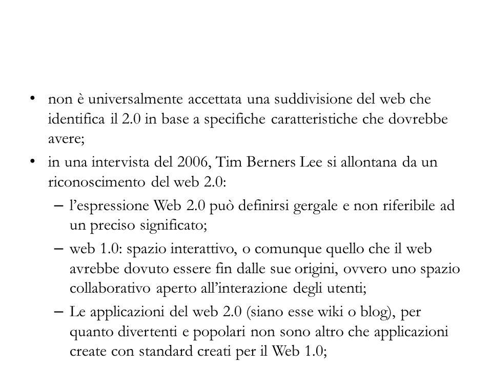 non è universalmente accettata una suddivisione del web che identifica il 2.0 in base a specifiche caratteristiche che dovrebbe avere; in una intervista del 2006, Tim Berners Lee si allontana da un riconoscimento del web 2.0: – lespressione Web 2.0 può definirsi gergale e non riferibile ad un preciso significato; – web 1.0: spazio interattivo, o comunque quello che il web avrebbe dovuto essere fin dalle sue origini, ovvero uno spazio collaborativo aperto allinterazione degli utenti; – Le applicazioni del web 2.0 (siano esse wiki o blog), per quanto divertenti e popolari non sono altro che applicazioni create con standard creati per il Web 1.0;