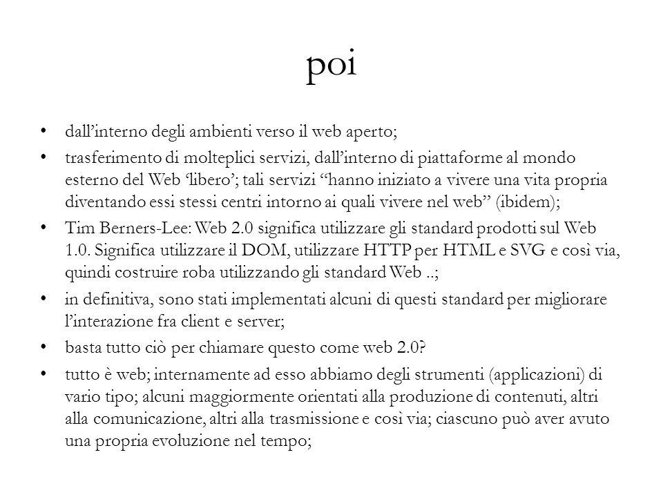 poi dallinterno degli ambienti verso il web aperto; trasferimento di molteplici servizi, dallinterno di piattaforme al mondo esterno del Web libero; tali servizi hanno iniziato a vivere una vita propria diventando essi stessi centri intorno ai quali vivere nel web (ibidem); Tim Berners-Lee: Web 2.0 significa utilizzare gli standard prodotti sul Web 1.0.