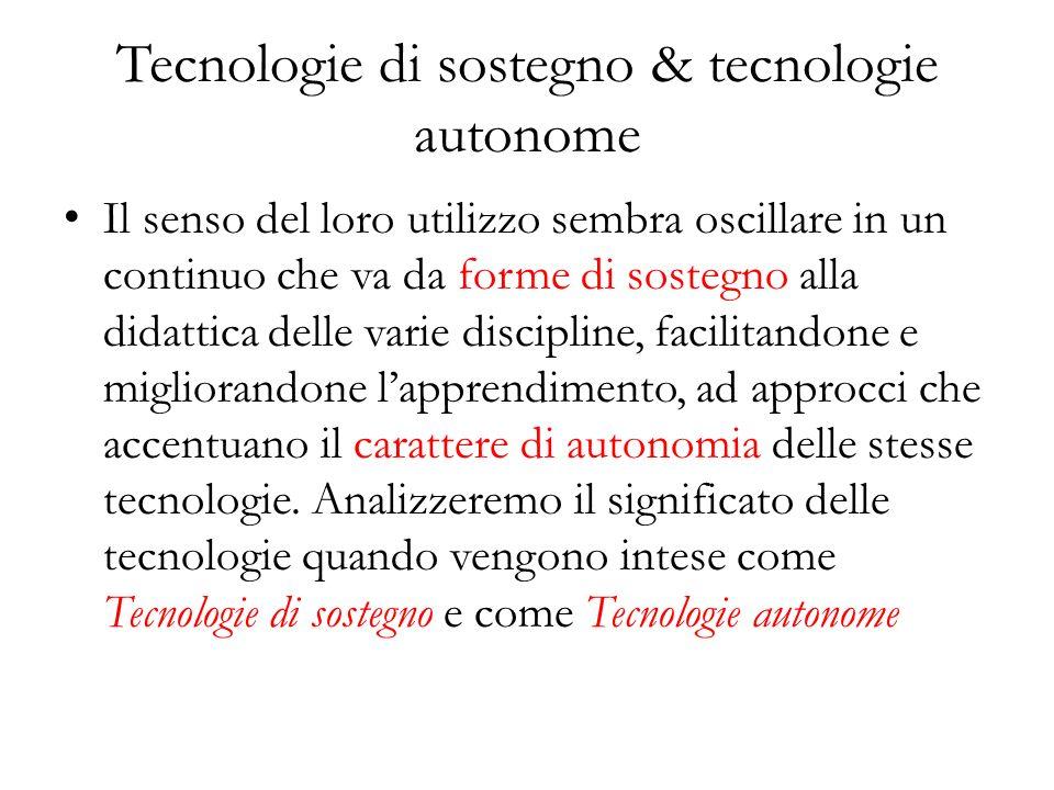 Tecnologie di sostegno & tecnologie autonome Il senso del loro utilizzo sembra oscillare in un continuo che va da forme di sostegno alla didattica delle varie discipline, facilitandone e migliorandone lapprendimento, ad approcci che accentuano il carattere di autonomia delle stesse tecnologie.