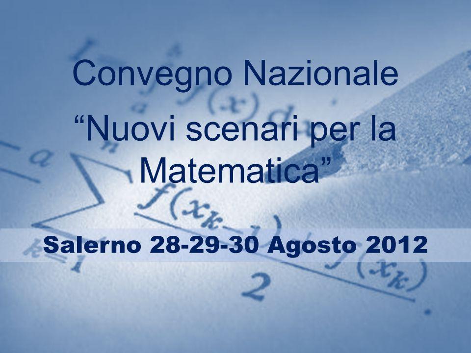 Convegno Nazionale Nuovi scenari per la Matematica Salerno 28-29-30 Agosto 2012
