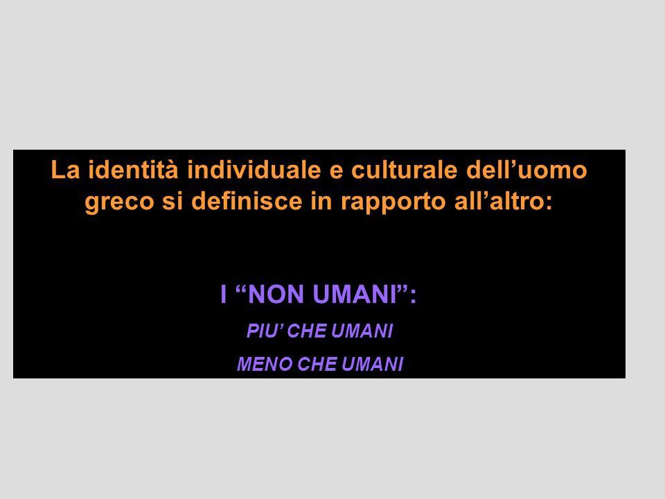 La identità individuale e culturale delluomo greco si definisce in rapporto allaltro: I NON UMANI: PIU CHE UMANI MENO CHE UMANI