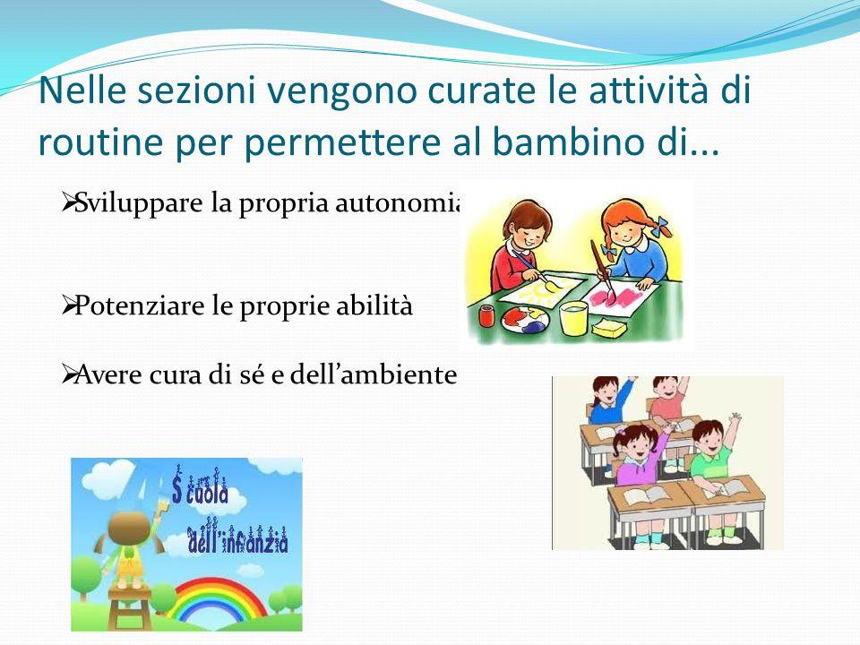 Nelle sezioni vengono curate le attività di routine per permettere al bambino di... Sviluppare la propria autonomia Potenziare le proprie abilità Aver