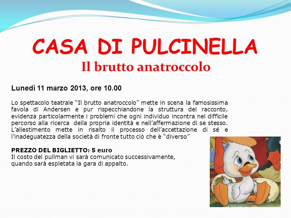 CASA DI PULCINELLA Il brutto anatroccolo Lunedì 11 marzo 2013, ore 10.00 Lo spettacolo teatrale Il brutto anatroccolo mette in scena la famosissima fa