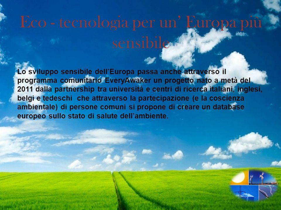 Eco - tecnologia per un Europa più sensibile Lo sviluppo sensibile dellEuropa passa anche attraverso il programma comunitario EveryAwaker un progetto