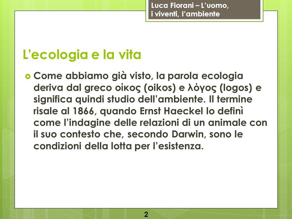 Luca Fiorani – Luomo, i viventi, lambiente L'ecologia e la vita Come abbiamo già visto, la parola ecologia deriva dal greco οίκος (oikos) e λόγος (log