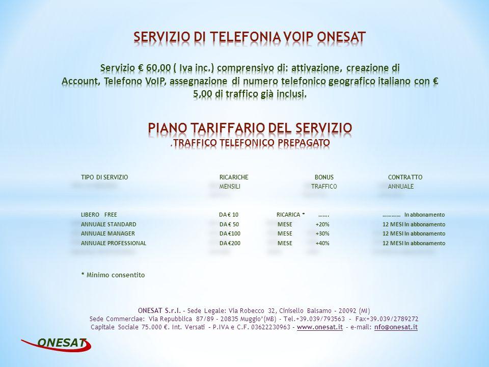 TIPO DI SERVIZIO RICARICHE BONUS CONTRATTO MENSILI TRAFFICO ANNUALE LIBERO FREE DA 10 RICARICA * …….………… In abbonamento ANNUALE STANDARDDA 50 MESE+20%12 MESI In abbonamento ANNUALE MANAGERDA 100MESE+30%12 MESI In abbonamento ANNUALE PROFESSIONALDA 200 MESE+40%12 MESI In abbonamento TIPO DI SERVIZIO RICARICHE BONUS CONTRATTO MENSILI TRAFFICO ANNUALE LIBERO FREE DA 10 RICARICA * …….………… In abbonamento ANNUALE STANDARDDA 50 MESE+20%12 MESI In abbonamento ANNUALE MANAGERDA 100MESE+30%12 MESI In abbonamento ANNUALE PROFESSIONALDA 200 MESE+40%12 MESI In abbonamento ONESAT ONESAT S.r.l.