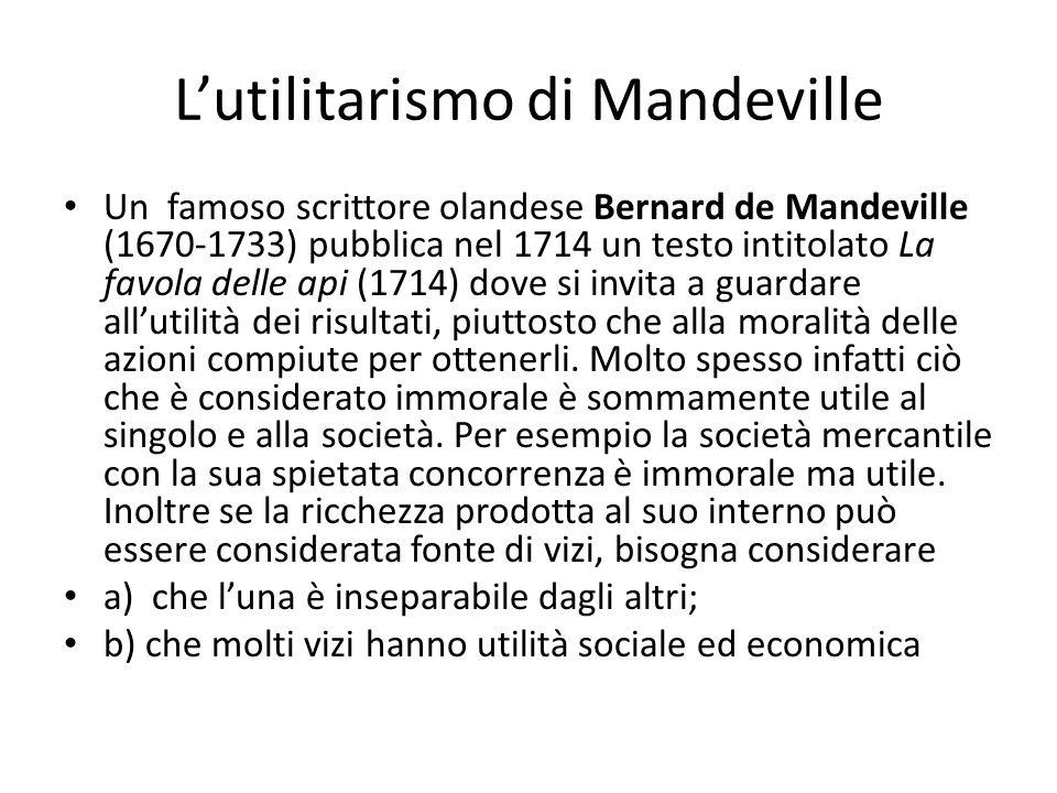 Lutilitarismo di Mandeville Un famoso scrittore olandese Bernard de Mandeville (1670-1733) pubblica nel 1714 un testo intitolato La favola delle api (