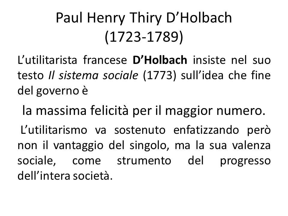 Paul Henry Thiry DHolbach (1723-1789) Lutilitarista francese DHolbach insiste nel suo testo Il sistema sociale (1773) sullidea che fine del governo è