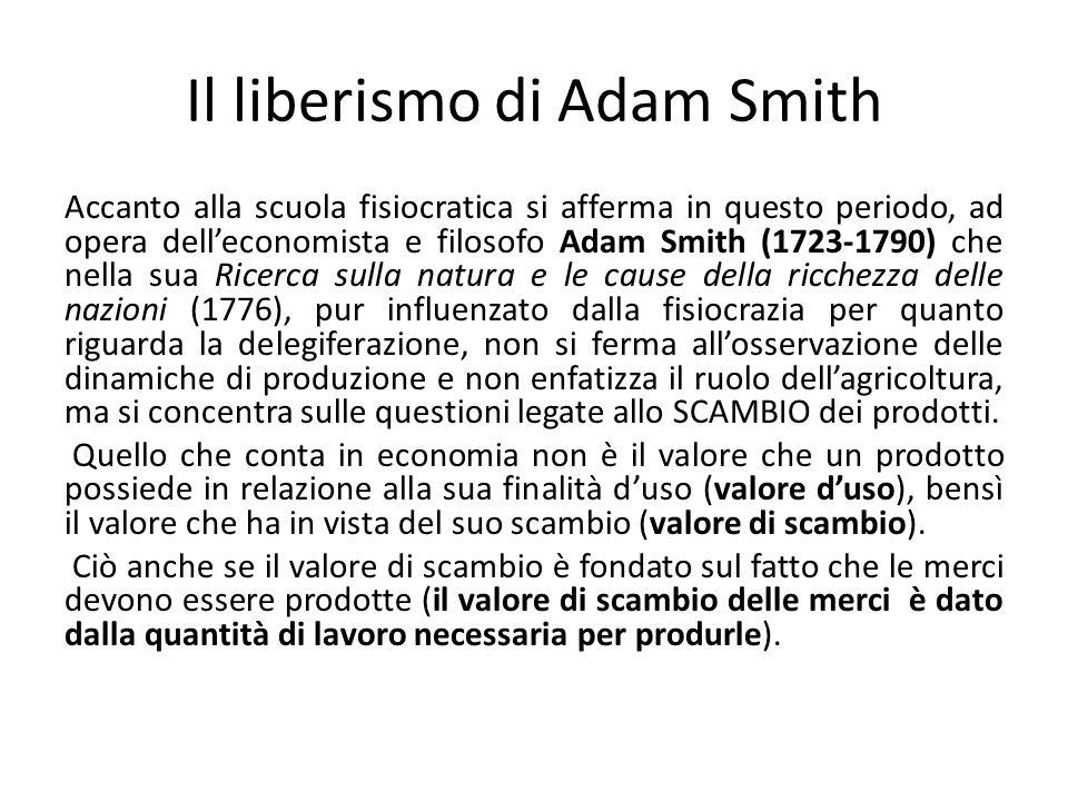 Il liberismo di Adam Smith Accanto alla scuola fisiocratica si afferma in questo periodo, ad opera delleconomista e filosofo Adam Smith (1723-1790) ch