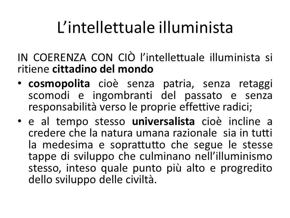 Lintellettuale illuminista IN COERENZA CON CIÒ lintellettuale illuminista si ritiene cittadino del mondo cosmopolita cioè senza patria, senza retaggi