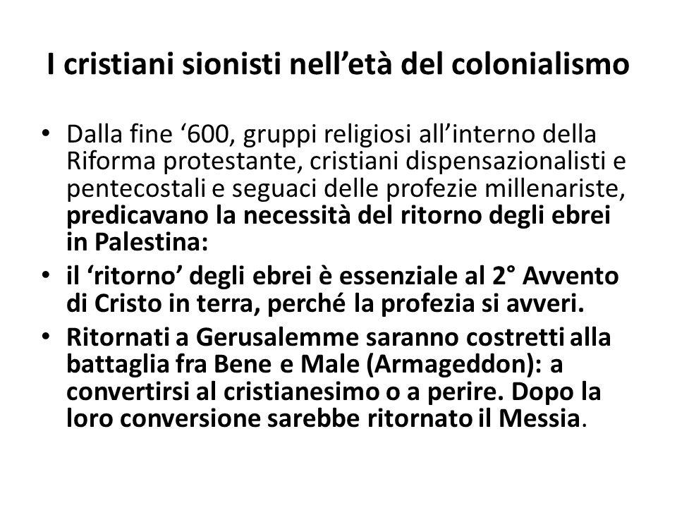 I cristiani sionisti nelletà del colonialismo Dalla fine 600, gruppi religiosi allinterno della Riforma protestante, cristiani dispensazionalisti e pe