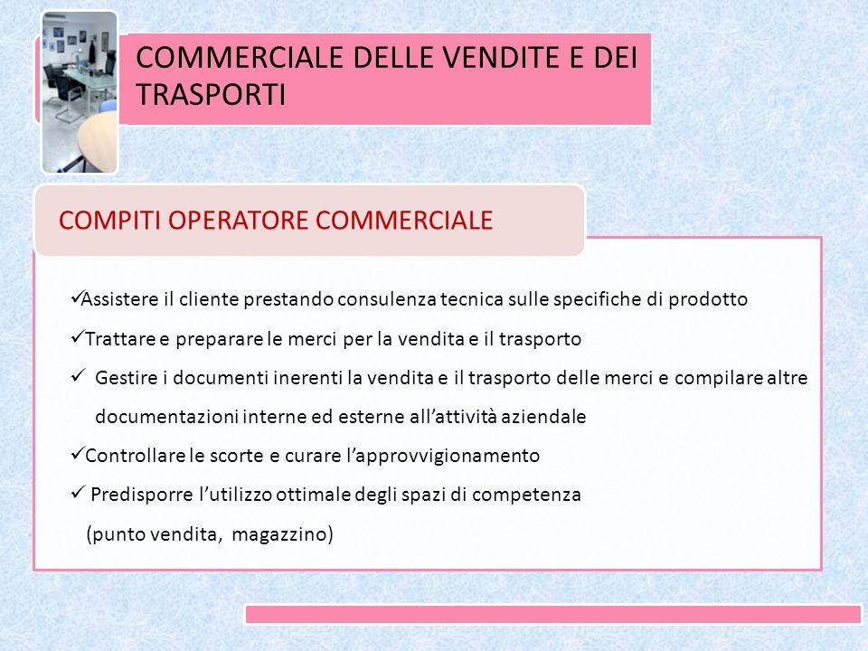 COMMERCIALE DELLE VENDITE E DEI TRASPORTI COMPITI OPERATORE COMMERCIALE Assistere il cliente prestando consulenza tecnica sulle specifiche di prodotto