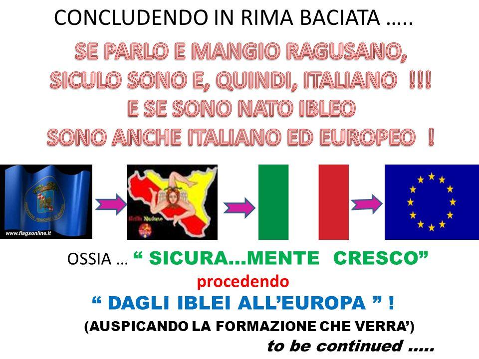 CONCLUDENDO IN RIMA BACIATA ….. OSSIA … SICURA…MENTE CRESCO procedendo DAGLI IBLEI ALLEUROPA ! (AUSPICANDO LA FORMAZIONE CHE VERRA) to be continued ….