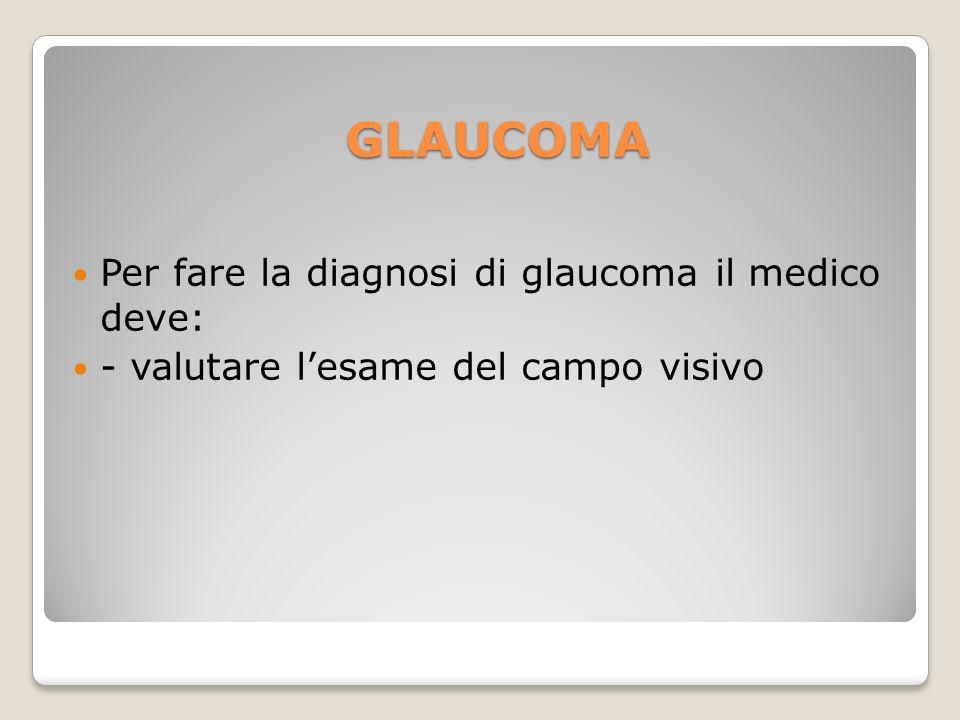 Per fare la diagnosi di glaucoma il medico deve: - valutare lesame del campo visivo GLAUCOMA