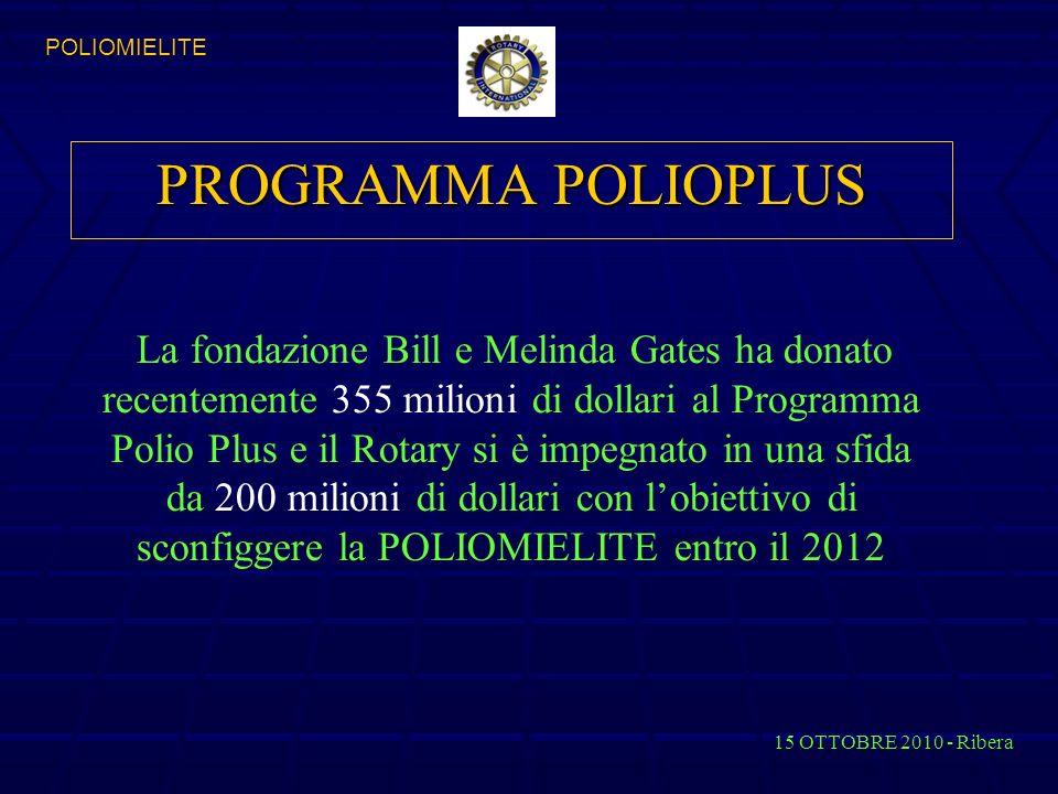 PROGRAMMA POLIOPLUS La fondazione Bill e Melinda Gates ha donato recentemente 355 milioni di dollari al Programma Polio Plus e il Rotary si è impegnato in una sfida da 200 milioni di dollari con lobiettivo di sconfiggere la POLIOMIELITE entro il 2012 15 OTTOBRE 2010 - Ribera POLIOMIELITE