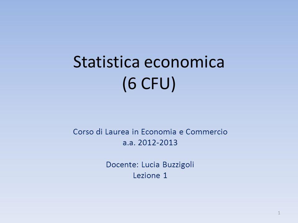 Statistica economica (6 CFU) Corso di Laurea in Economia e Commercio a.a. 2012-2013 Docente: Lucia Buzzigoli Lezione 1 1
