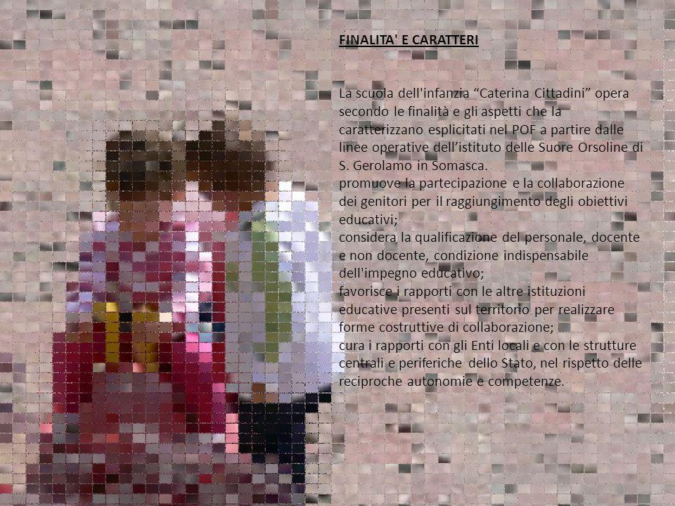 FINALITA' E CARATTERI La scuola dell'infanzia Caterina Cittadini opera secondo le finalità e gli aspetti che la caratterizzano esplicitati nel POF a p