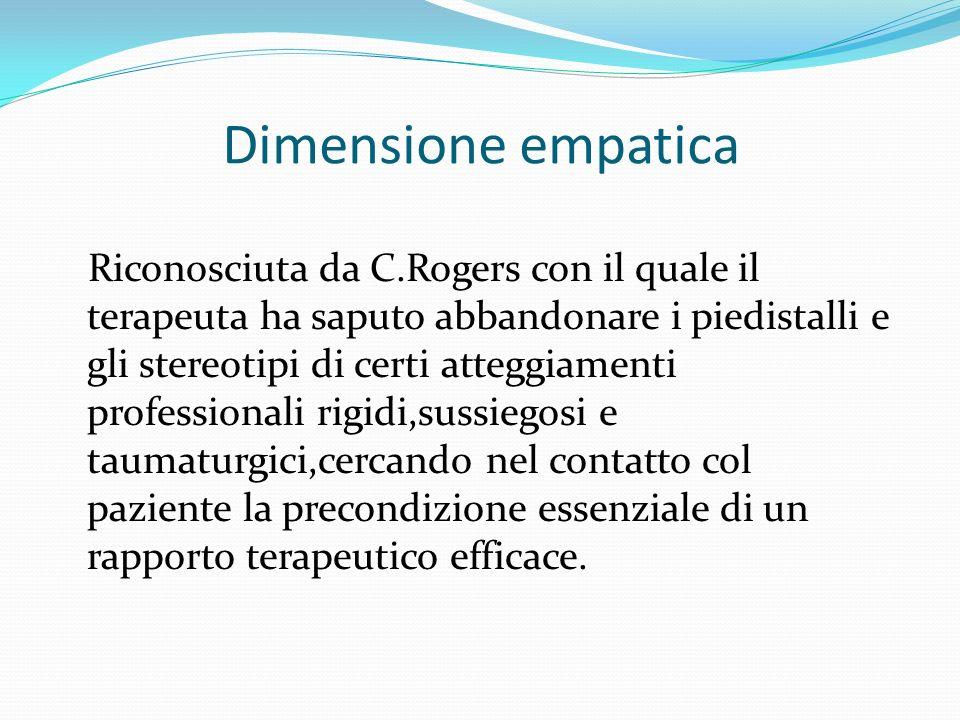 Dimensione empatica Riconosciuta da C.Rogers con il quale il terapeuta ha saputo abbandonare i piedistalli e gli stereotipi di certi atteggiamenti professionali rigidi,sussiegosi e taumaturgici,cercando nel contatto col paziente la precondizione essenziale di un rapporto terapeutico efficace.