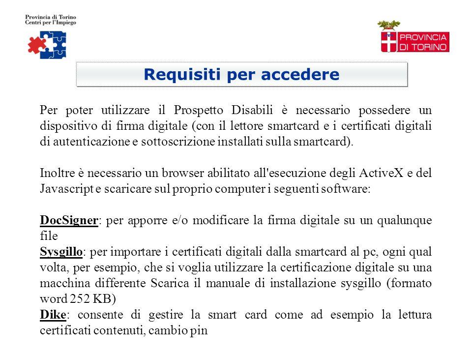 Requisiti per accedere Per poter utilizzare il Prospetto Disabili è necessario possedere un dispositivo di firma digitale (con il lettore smartcard e i certificati digitali di autenticazione e sottoscrizione installati sulla smartcard).