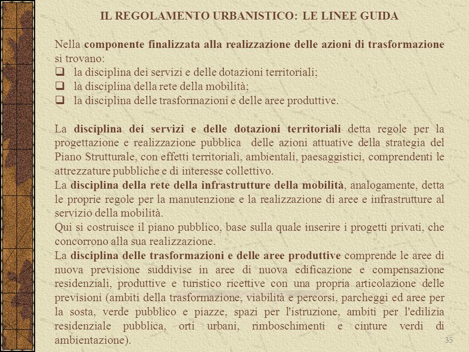 35 IL REGOLAMENTO URBANISTICO: LE LINEE GUIDA Nella componente finalizzata alla realizzazione delle azioni di trasformazione si trovano: la disciplina