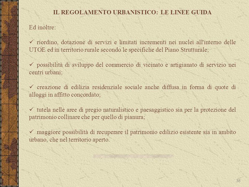 38 IL REGOLAMENTO URBANISTICO: LE LINEE GUIDA Ed inoltre: riordino, dotazione di servizi e limitati incrementi nei nuclei all'interno delle UTOE ed in